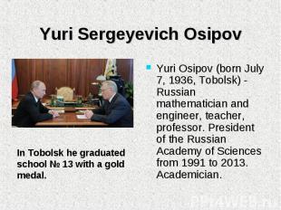 Yuri Osipov (born July 7, 1936, Tobolsk) - Russian mathematician and engineer, t