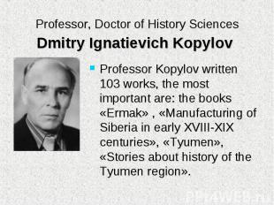 Professor Kopylov written 103 works, the most important are: the books «Ermak» ,