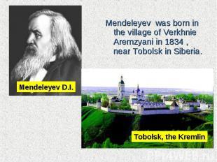 Mendeleyev was born in the village of Verkhnie Aremzyani in 1834 , nearTob
