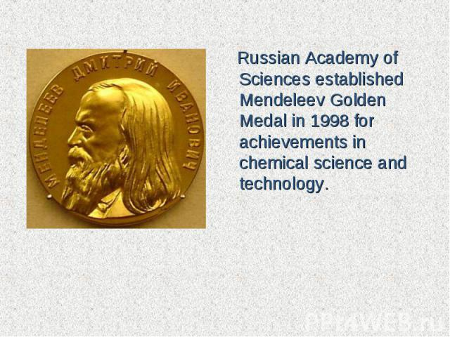 Russian Academy of Sciencesestablished Mendeleev Golden Medalin 1998 for achievements in chemical science and technology.