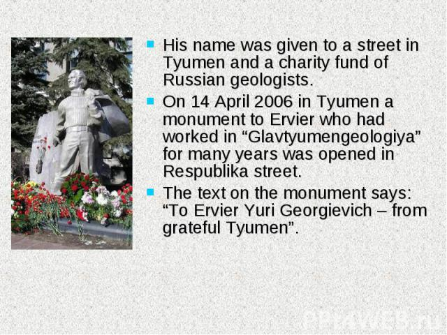 """His name was given to a street in Tyumen and a charity fund of Russian geologists. On 14 April 2006 in Tyumen a monument to Ervier who had worked in """"Glavtyumengeologiya"""" for many years was opened in Respublika street. The text on the monument says:…"""