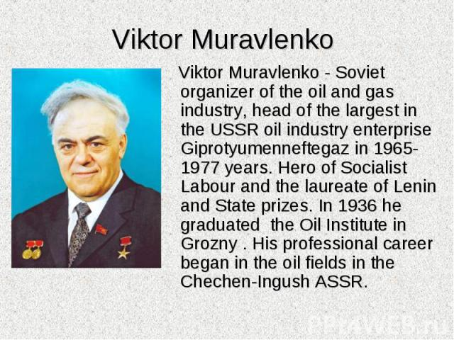 Viktor Muravlenko - Soviet organizer of the oil and gas industry, head of the largest in the USSR oil industry enterprise Giprotyumenneftegaz in 1965-1977 years. Hero of Socialist Labour and the laureate of Lenin and State prizes. In 1936 he graduat…
