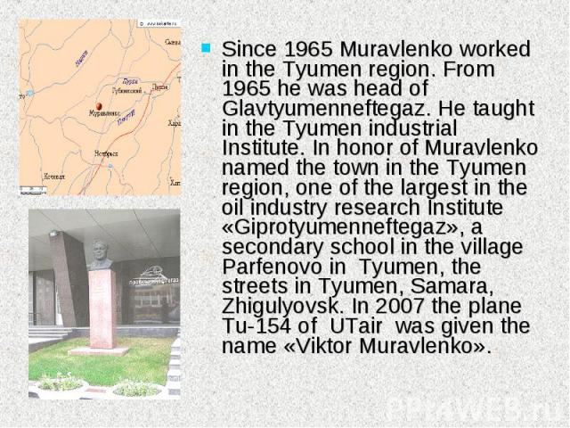 Since 1965 Muravlenko worked in the Tyumen region. From 1965 he was head of Glavtyumenneftegaz. He taught in the Tyumen industrial Institute. In honor of Muravlenko named the town in the Tyumen region, one of the largest in the oil industry research…