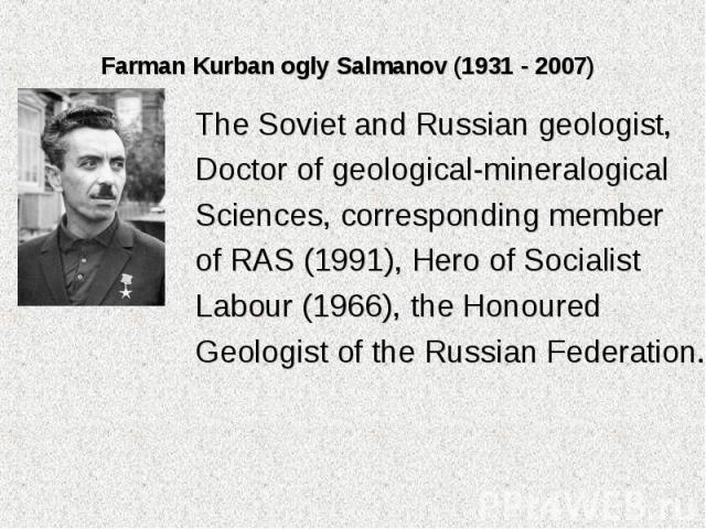 The Soviet and Russian geologist, The Soviet and Russian geologist, Doctor of geological-mineralogical Sciences, corresponding member of RAS (1991), Hero of Socialist Labour (1966), the Honoured Geologist of the Russian Federation.