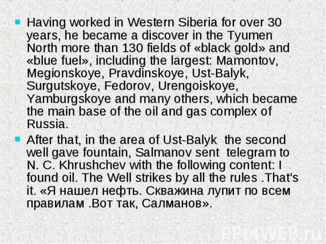 Having worked in Western Siberia for over 30 years, he became a discover in the Tyumen North more than 130 fields of «black gold» and «blue fuel», including the largest: Mamontov, Megionskoye, Pravdinskoye, Ust-Balyk, Surgutskoye, Fedorov, Urengoisk…