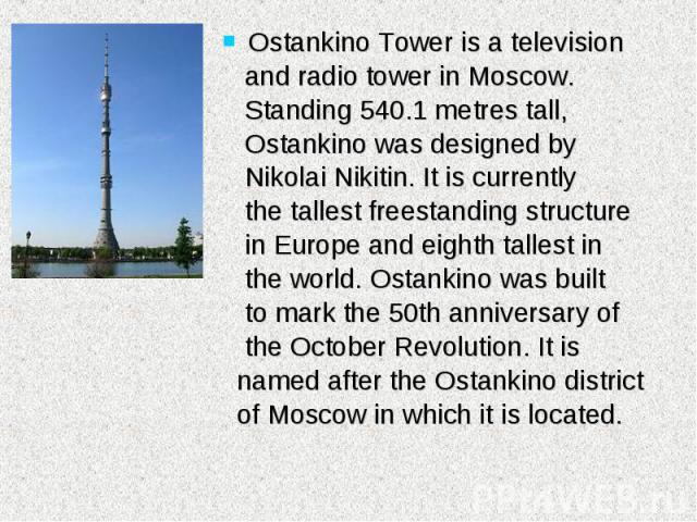 Ostankino Tower is a television Ostankino Tower is a television and radio tower in Moscow. Standing 540.1 metres tall, Ostankino was designed by Nikolai Nikitin. It is currently the tallest freestanding structure in Europe and eighth tallest in the …