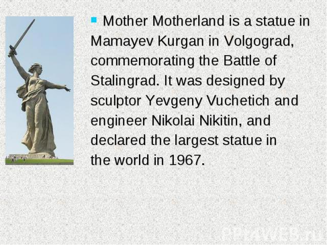 Mother Motherland is a statue in Mother Motherland is a statue in Mamayev Kurgan in Volgograd, commemorating the Battle of Stalingrad. It was designed by sculptor Yevgeny Vuchetich and engineer Nikolai Nikitin, and declared the largest statue in the…