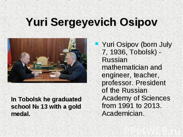 Yuri Osipov (born July 7, 1936, Tobolsk) - Russian mathematician and engineer, teacher, professor. President of the Russian Academy of Sciences from 1991 to 2013. Academician. Yuri Osipov (born July 7, 1936, Tobolsk) - Russian mathematician and engi…