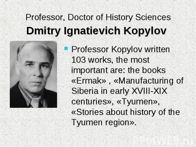 Professor Kopylov written 103 works, the most important are: the books «Ermak» , «Manufacturing of Siberia in early XVIII-XIX centuries», «Tyumen», «Stories about history of the Tyumen region». Professor Kopylov written 103 works, the most important…