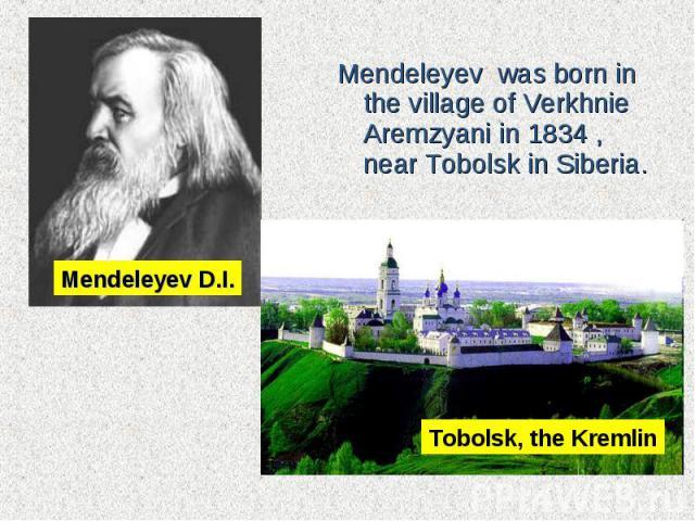 Mendeleyev was born in the village of Verkhnie Aremzyani in 1834 , nearTobolskin Siberia.