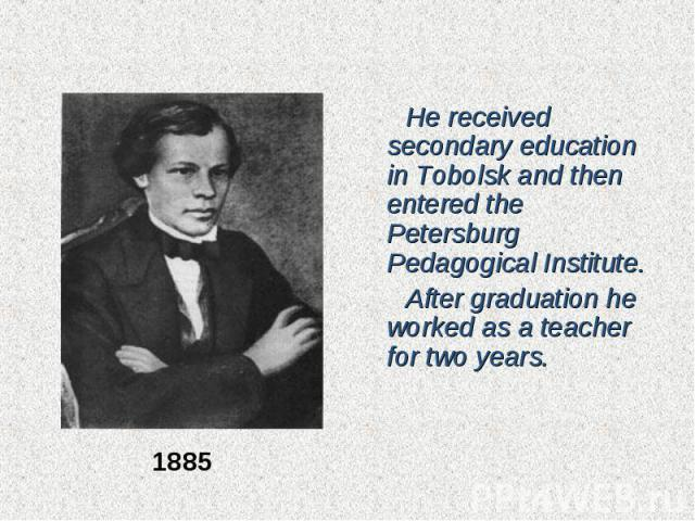 He received secondary education in Tobolsk and then entered the Petersburg Pedagogical Institute. He received secondary education in Tobolsk and then entered the Petersburg Pedagogical Institute. After graduation he worked as a teacher for two years.