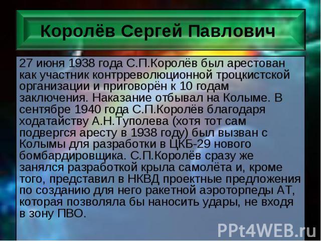 27 июня 1938 года С.П.Королёв был арестован как участник контрреволюционной троцкистской организации и приговорён к 10 годам заключения. Наказание отбывал на Колыме. В сентябре 1940 года С.П.Королёв благодаря ходатайству А.Н.Туполева (хотя тот сам п…