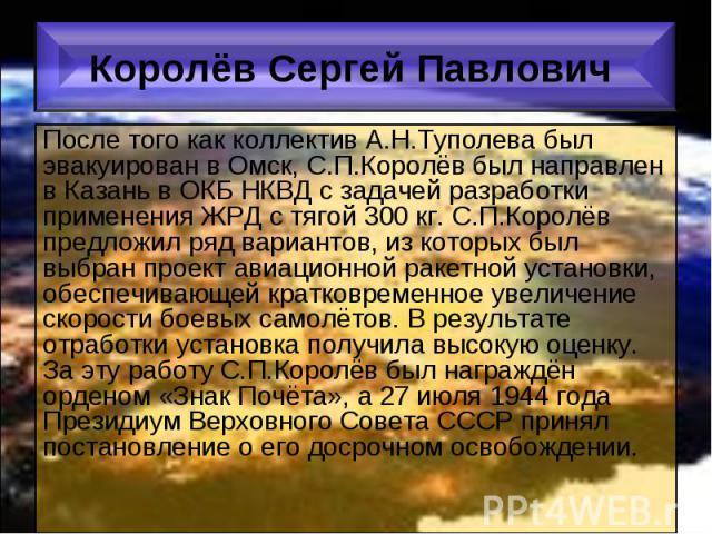 После того как коллектив А.Н.Туполева был эвакуирован в Омск, С.П.Королёв был направлен в Казань в ОКБ НКВД с задачей разработки применения ЖРД с тягой 300 кг. С.П.Королёв предложил ряд вариантов, из которых был выбран проект авиационной ракетной ус…