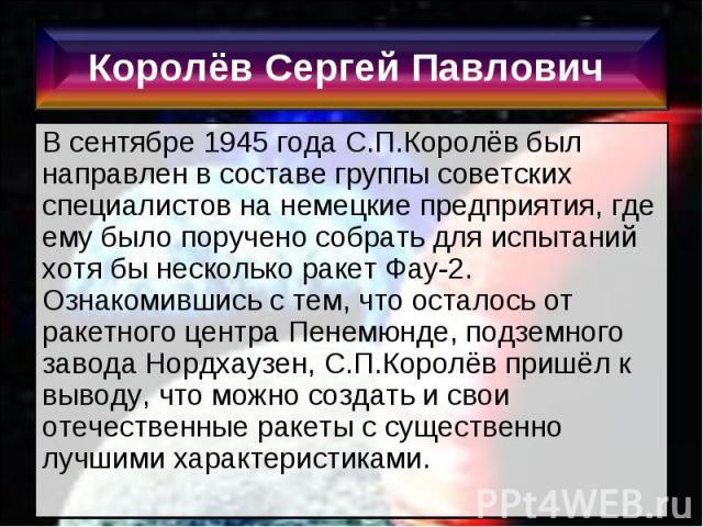 В сентябре 1945 года С.П.Королёв был направлен в составе группы советских специалистов на немецкие предприятия, где ему было поручено собрать для испытаний хотя бы несколько ракет Фау-2. Ознакомившись с тем, что осталось от ракетного центра Пенемюнд…