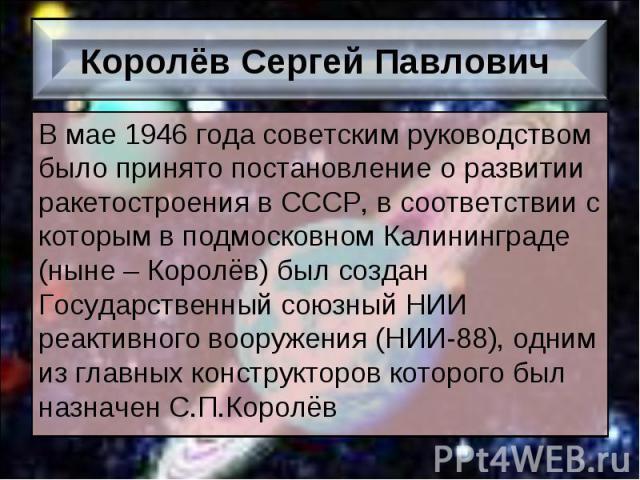 В мае 1946 года советским руководством было принято постановление о развитии ракетостроения в СССР, в соответствии с которым в подмосковном Калининграде (ныне – Королёв) был создан Государственный союзный НИИ реактивного вооружения (НИИ-88), одним и…