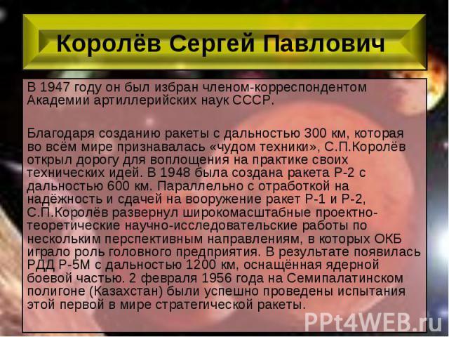 В 1947 году он был избран членом-корреспондентом Академии артиллерийских наук СССР. В 1947 году он был избран членом-корреспондентом Академии артиллерийских наук СССР. Благодаря созданию ракеты с дальностью 300 км, которая во всём мире признавалась …