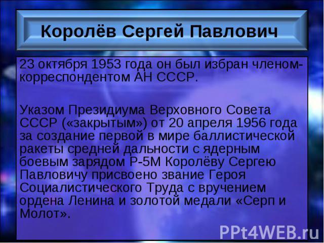 23 октября 1953 года он был избран членом-корреспондентом АН СССР. 23 октября 1953 года он был избран членом-корреспондентом АН СССР. Указом Президиума Верховного Совета СССР («закрытым») от 20 апреля 1956 года за создание первой в мире баллистическ…