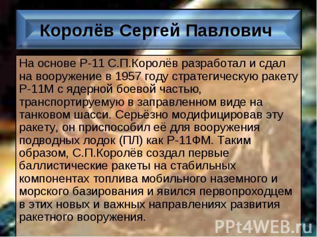 На основе Р-11 С.П.Королёв разработал и сдал на вооружение в 1957 году стратегическую ракету Р-11М с ядерной боевой частью, транспортируемую в заправленном виде на танковом шасси. Серьёзно модифицировав эту ракету, он приспособил её для вооружения п…