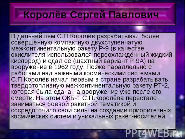В дальнейшем С.П.Королёв разрабатывал более совершенную компактную двухступенчатую межконтинентальную ракету Р-9 (в качестве окислителя использовался переохлаждённый жидкий кислород) и сдал её (шахтный вариант Р-9А) на вооружение в 1962 году. Позже …