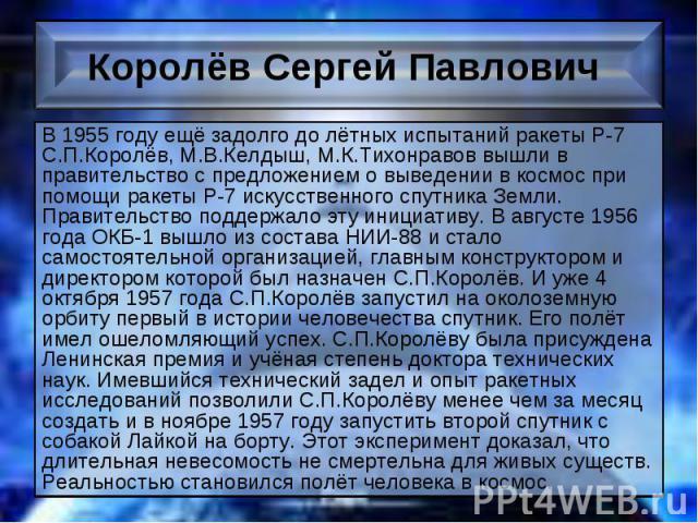 В 1955 году ещё задолго до лётных испытаний ракеты Р-7 С.П.Королёв, М.В.Келдыш, М.К.Тихонравов вышли в правительство с предложением о выведении в космос при помощи ракеты Р-7 искусственного спутника Земли. Правительство поддержало эту инициативу. В …