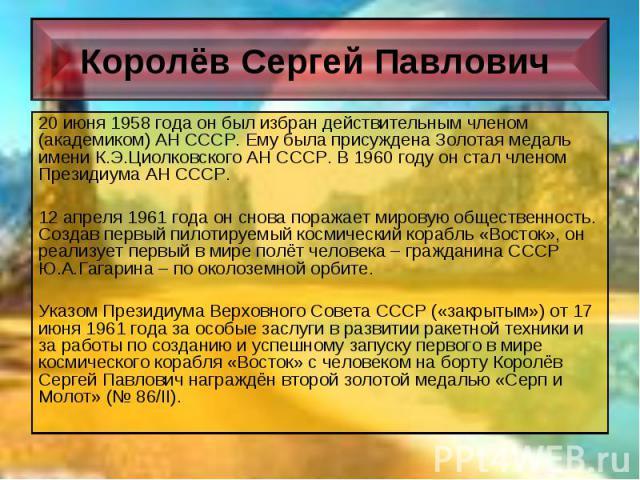 20 июня 1958 года он был избран действительным членом (академиком) АН СССР. Ему была присуждена Золотая медаль имени К.Э.Циолковского АН СССР. В 1960 году он стал членом Президиума АН СССР. 20 июня 1958 года он был избран действительным членом (акад…