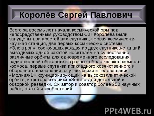 Всего за восемь лет начала космической эры под непосредственным руководством С.П.Королёва были запущены два простейших спутника, первая космическая научная станция, две первых космических системы «Электрон», состоявших каждая из двух спутников-станц…