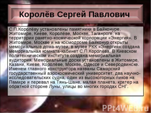 С.П.Королёву установлены памятники в Байконуре, Житомире, Киеве, Королёве, Москве, Таганроге, на территории ракетно-космической корпорации «Энергия». В Житомире, Москве и на космодроме Байконур открыты мемориальные дома-музеи, в музее РКК «Энергия» …