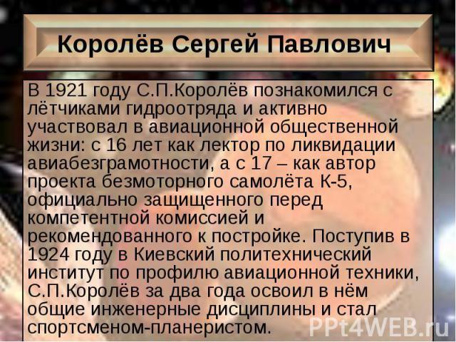 В 1921 году С.П.Королёв познакомился с лётчиками гидроотряда и активно участвовал в авиационной общественной жизни: с 16 лет как лектор по ликвидации авиабезграмотности, а с 17 – как автор проекта безмоторного самолёта К-5, официально защищенного пе…