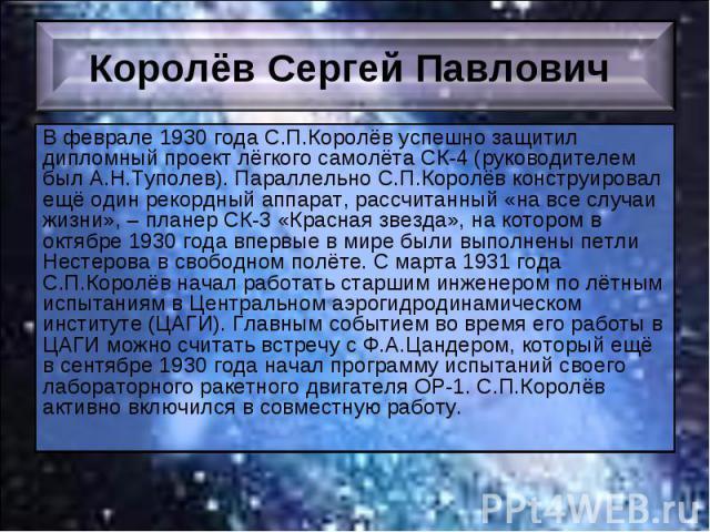 В феврале 1930 года С.П.Королёв успешно защитил дипломный проект лёгкого самолёта СК-4 (руководителем был А.Н.Туполев). Параллельно С.П.Королёв конструировал ещё один рекордный аппарат, рассчитанный «на все случаи жизни», – планер СК-3 «Красная звез…