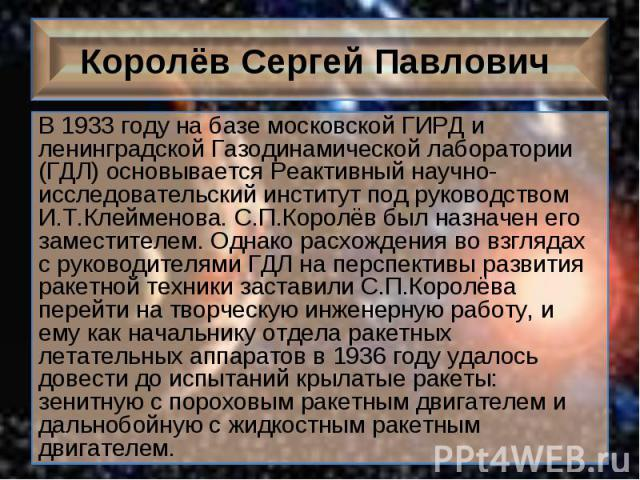 В 1933 году на базе московской ГИРД и ленинградской Газодинамической лаборатории (ГДЛ) основывается Реактивный научно-исследовательский институт под руководством И.Т.Клейменова. С.П.Королёв был назначен его заместителем. Однако расхождения во взгляд…