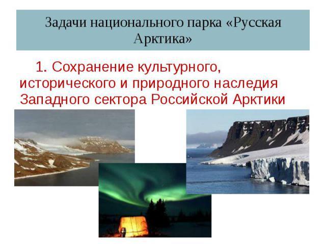 Задачи национального парка «Русская Арктика» 1. Сохранение культурного, исторического и природного наследия Западного сектора Российской Арктики