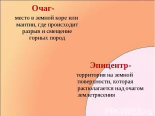 Очаг- Очаг- место в земной коре или мантии, где происходит разрыв и смещение гор