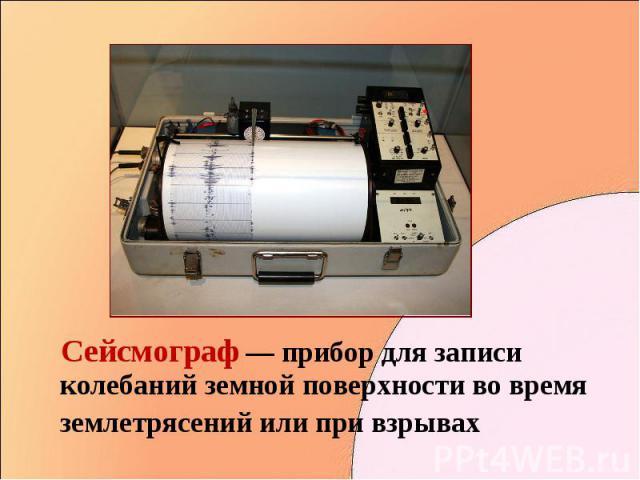 Сейсмограф — прибор для записи колебаний земной поверхности во время землетрясений или при взрывах Сейсмограф — прибор для записи колебаний земной поверхности во время землетрясений или при взрывах
