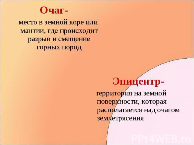 Очаг- Очаг- место в земной коре или мантии, где происходит разрыв и смещение горных пород