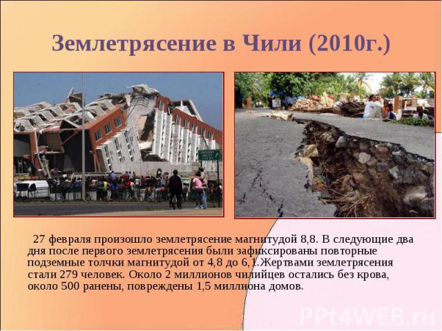 27 февраля произошло землетрясение магнитудой 8,8. В следующие два дня после первого землетрясения были зафиксированы повторные подземные толчки магнитудой от 4,8 до 6,1.Жертвами землетрясения стали 279 человек. Около 2 миллионов чилийцев остались б…