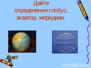 Дайте определения:глобус, экватор, меридиан.