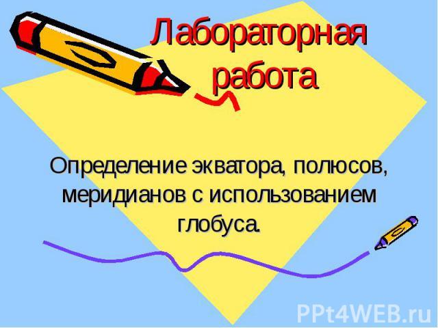 Лабораторная работа Определение экватора, полюсов, меридианов с использованием глобуса.