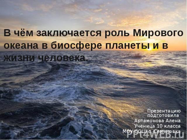 В чём заключается роль Мирового океана в биосфере планеты и в жизни человека. Презентацию подготовила Артамонова Алена Ученица 10 класса МОУ-СОШ с. Семеновка