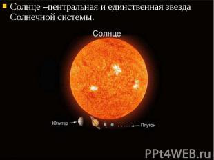 Солнце –центральная и единственная звезда Солнечной системы. Солнце –центральная