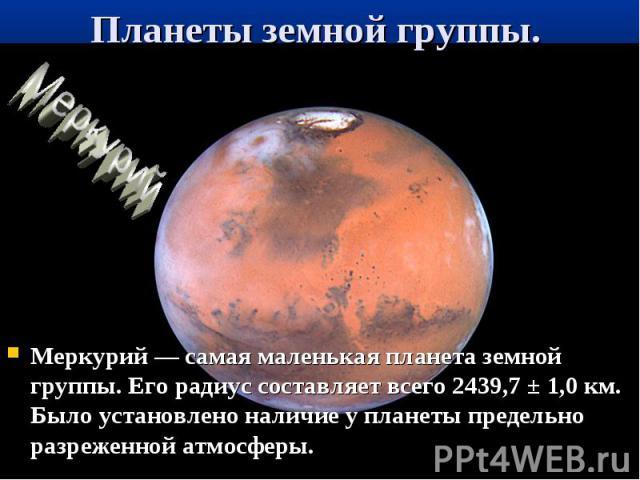 Меркурий — самая маленькая планета земной группы. Его радиус составляет всего 2439,7 ± 1,0 км. Было установлено наличие у планеты предельно разреженной атмосферы. Меркурий — самая маленькая планета земной группы. Его радиус составляет всего 2439,7 ±…