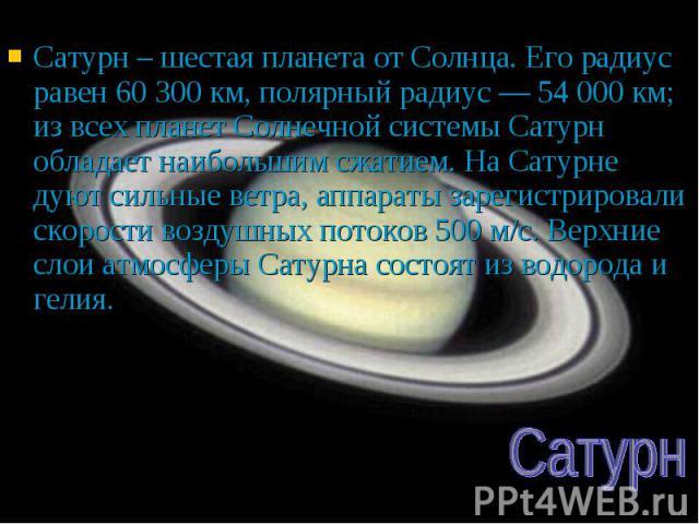 Сатурн – шестая планета от Солнца. Его радиус равен 60 300 км, полярный радиус — 54 000 км; из всех планет Солнечной системы Сатурн обладает наибольшим сжатием. На Сатурне дуют сильные ветра, аппараты зарегистрировали скорости воздушных потоков 500 …
