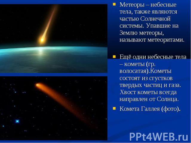 Метеоры – небесные тела, также являются частью Солнечной системы. Упавшие на Землю метеоры, называют метеоритами. Метеоры – небесные тела, также являются частью Солнечной системы. Упавшие на Землю метеоры, называют метеоритами. Ещё одни небесные тел…