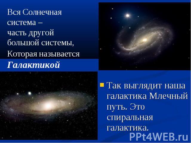Так выглядит наша галактика Млечный путь. Это спиральная галактика. Так выглядит наша галактика Млечный путь. Это спиральная галактика.