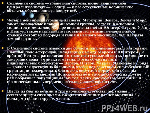 Солнечная система — планетная система, включающая в себя центральную звезду — Солнце — и все естественные космические объекты, обращающиеся вокруг неё. Солнечная система — планетная система, включающая в себя центральную звезду — Солнце — и все есте…