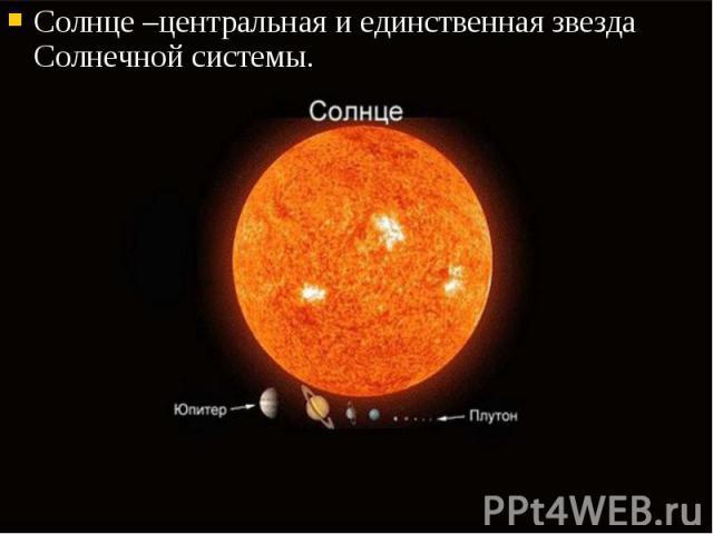 Солнце –центральная и единственная звезда Солнечной системы. Солнце –центральная и единственная звезда Солнечной системы.