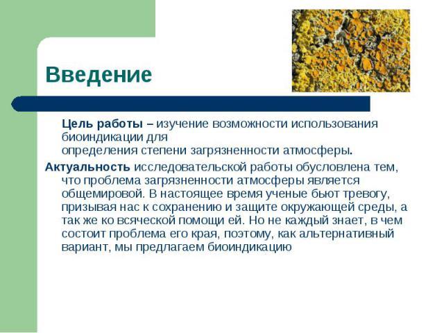 Цель работы – изучение возможности использования биоиндикации для определения степени загрязненности атмосферы. Цель работы – изучение возможности использования биоиндикации для определения степени загрязненности атмосферы. Актуальность исследовател…