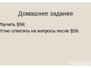 Домашнее задание Изучить §59; Устно ответить на вопросы после §59.
