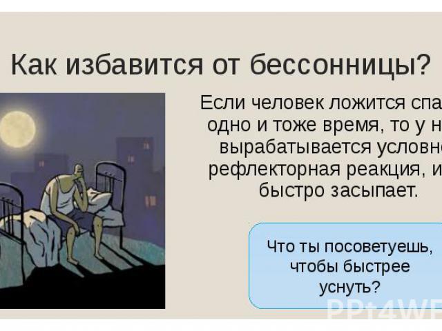 Как избавится от бессонницы? Если человек ложится спать в одно и тоже время, то у него вырабатывается условно-рефлекторная реакция, и он быстро засыпает.