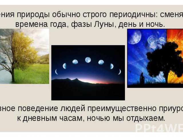 Явления природы обычно строго периодичны: сменяются времена года, фазы Луны, день и ночь. Явления природы обычно строго периодичны: сменяются времена года, фазы Луны, день и ночь. Активное поведение людей преимущественно приурочено к дневным часам, …