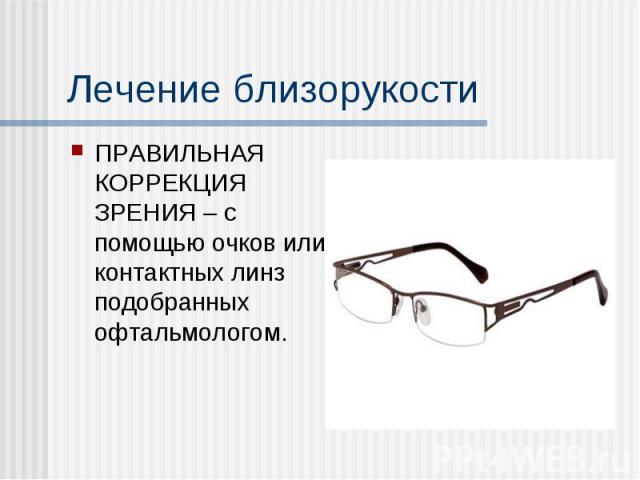 ПРАВИЛЬНАЯ КОРРЕКЦИЯ ЗРЕНИЯ – с помощью очков или контактных линз подобранных офтальмологом. ПРАВИЛЬНАЯ КОРРЕКЦИЯ ЗРЕНИЯ – с помощью очков или контактных линз подобранных офтальмологом.